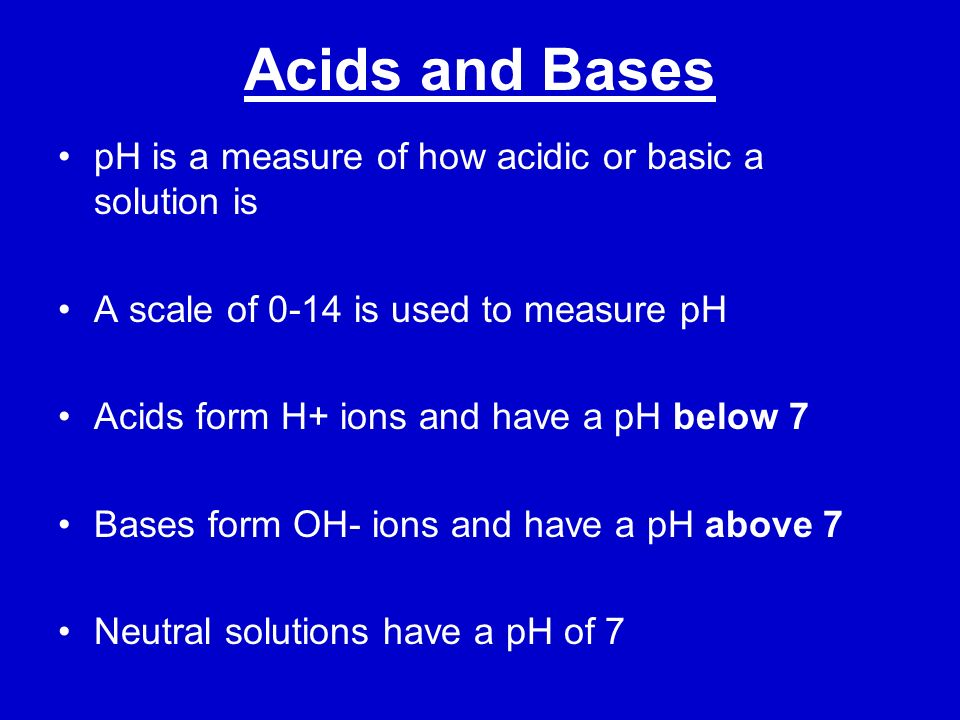 Acids and Bases pH is a measure of how acidic or basic a solution is