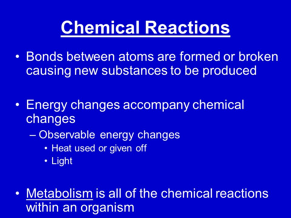 Chemical Reactions Bonds between atoms are formed or broken causing new substances to be produced. Energy changes accompany chemical changes.