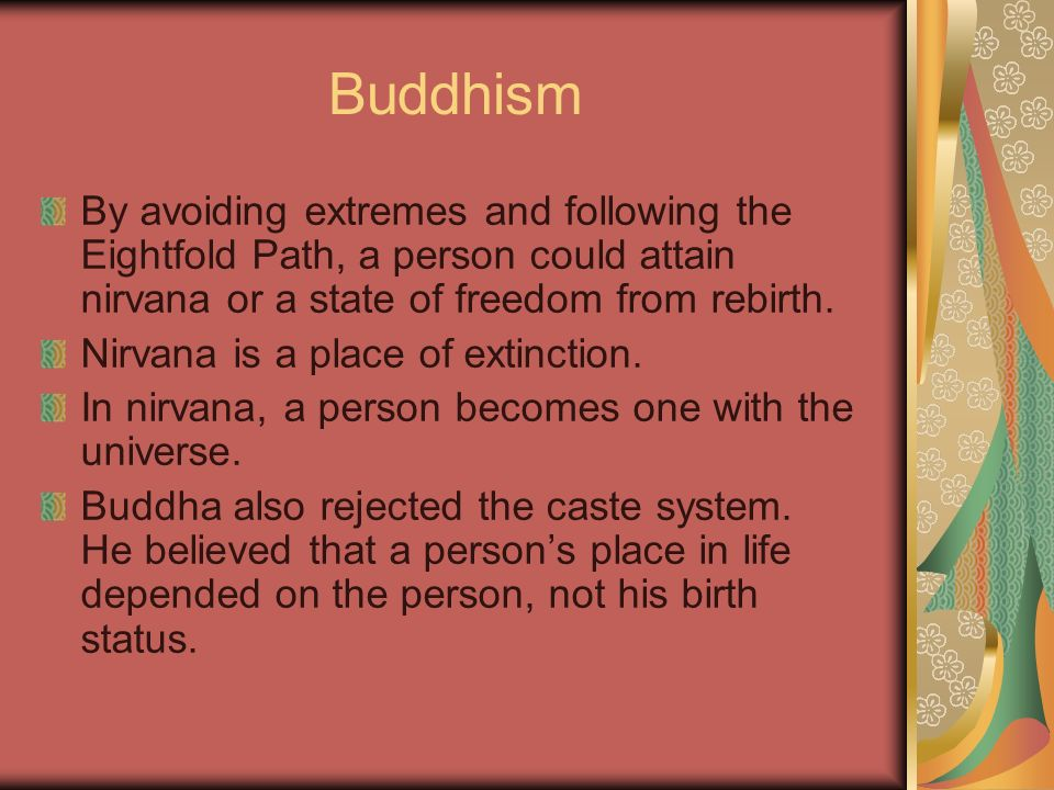 Buddhism By avoiding extremes and following the Eightfold Path, a person could attain nirvana or a state of freedom from rebirth.
