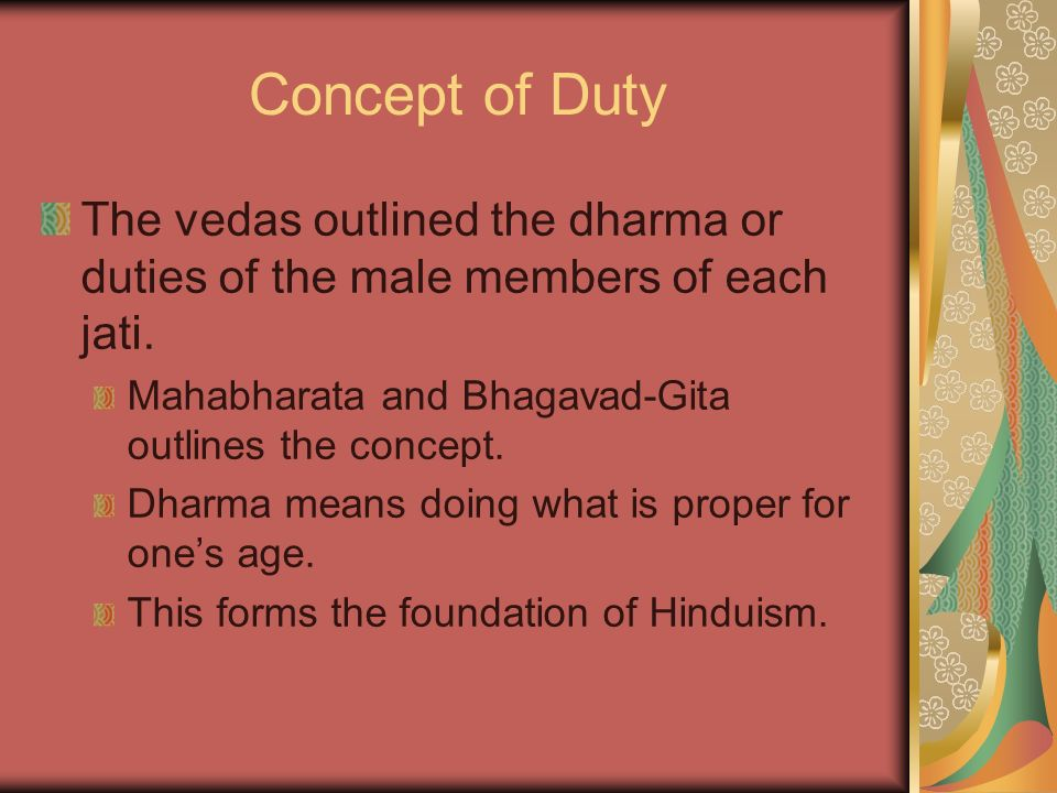 Concept of Duty The vedas outlined the dharma or duties of the male members of each jati. Mahabharata and Bhagavad-Gita outlines the concept.