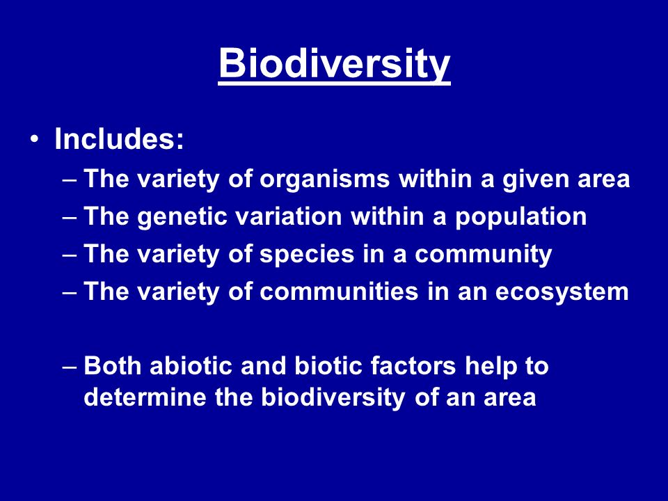 Biodiversity Includes: The variety of organisms within a given area