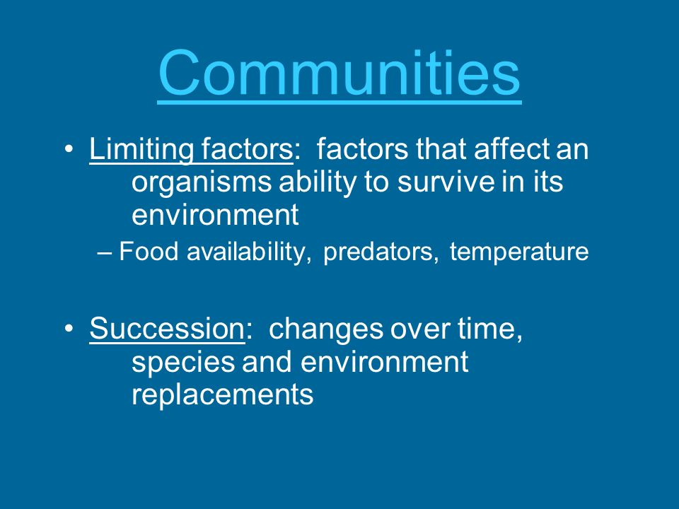 Communities Limiting factors: factors that affect an organisms ability to survive in its environment.