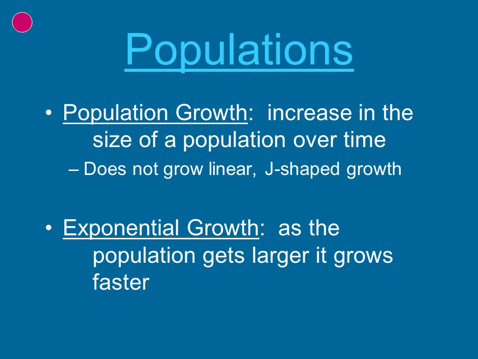 Populations Population Growth: increase in the size of a population over time. Does not grow linear, J-shaped growth.
