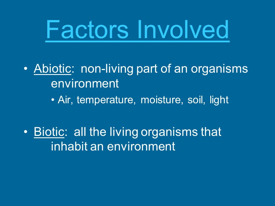Factors Involved Abiotic: non-living part of an organisms environment