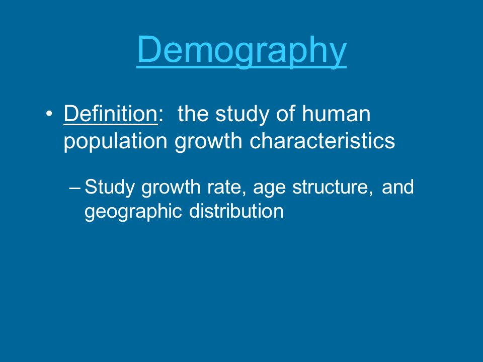 Demography Definition: the study of human population growth characteristics.