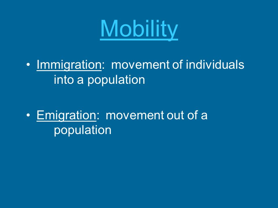 Mobility Immigration: movement of individuals into a population