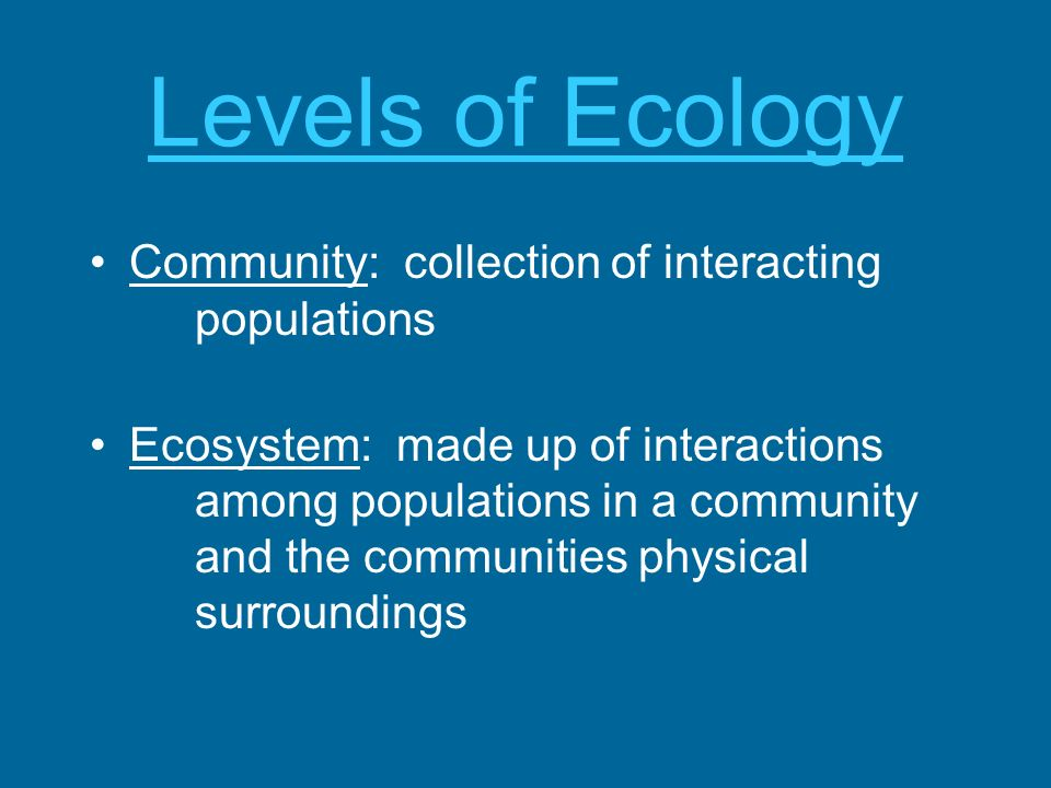 Levels of Ecology Community: collection of interacting populations