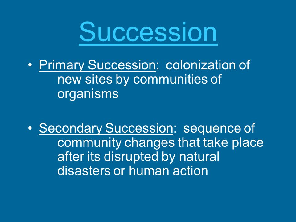 Succession Primary Succession: colonization of new sites by communities of organisms.