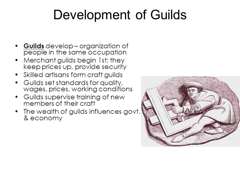 Development of Guilds Guilds develop – organization of people in the same occupation.