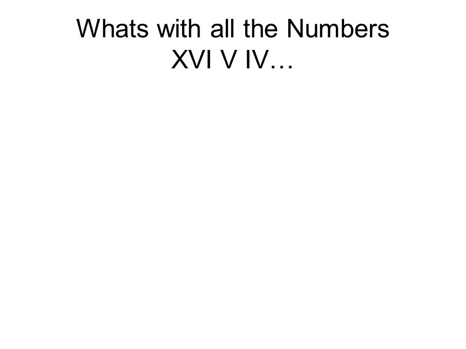 Whats with all the Numbers XVI V IV…