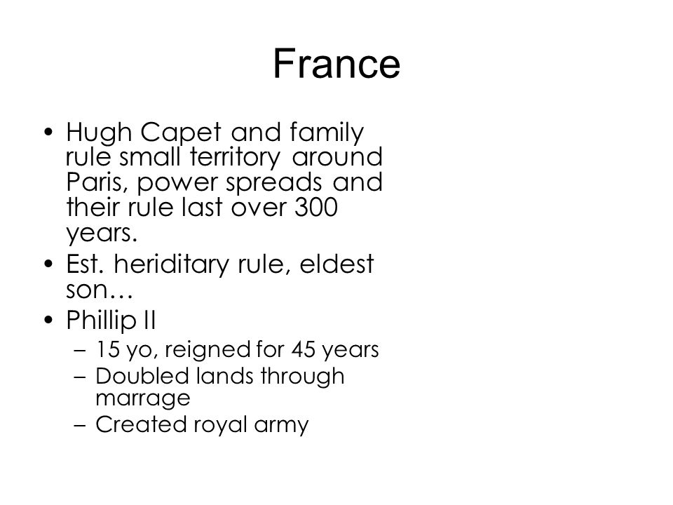 France Hugh Capet and family rule small territory around Paris, power spreads and their rule last over 300 years.