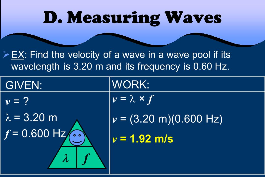 D. Measuring Waves f v  GIVEN: WORK: v = v =  × f