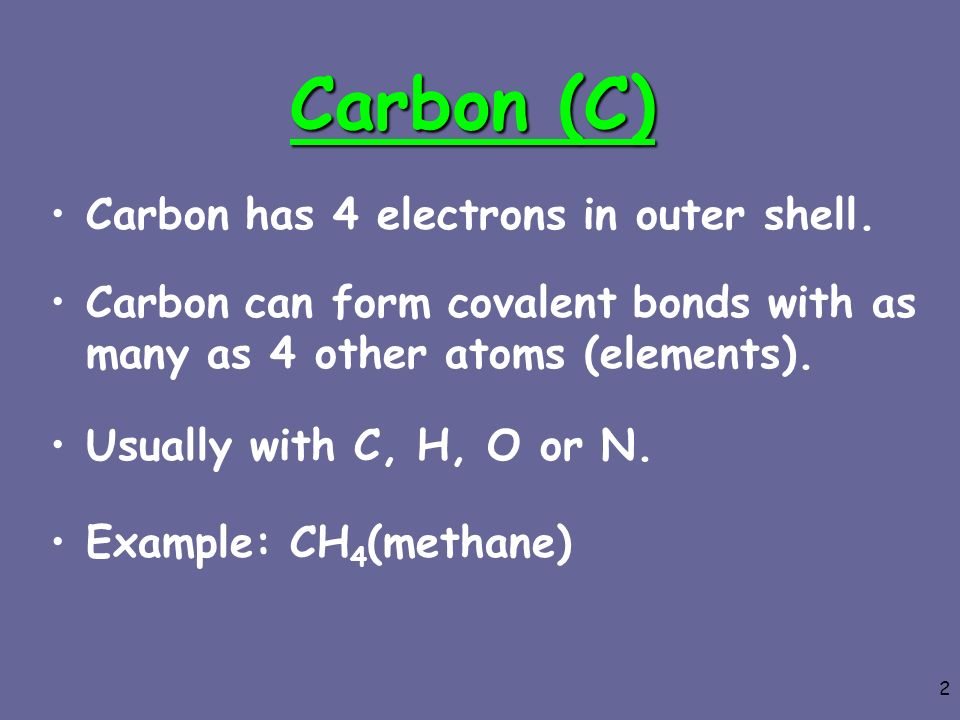 Carbon (C) Carbon has 4 electrons in outer shell.
