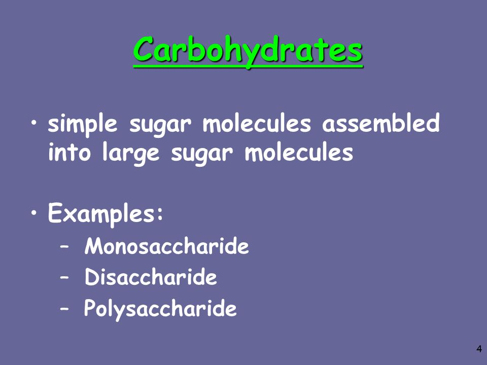Carbohydrates simple sugar molecules assembled into large sugar molecules. Examples: Monosaccharide.