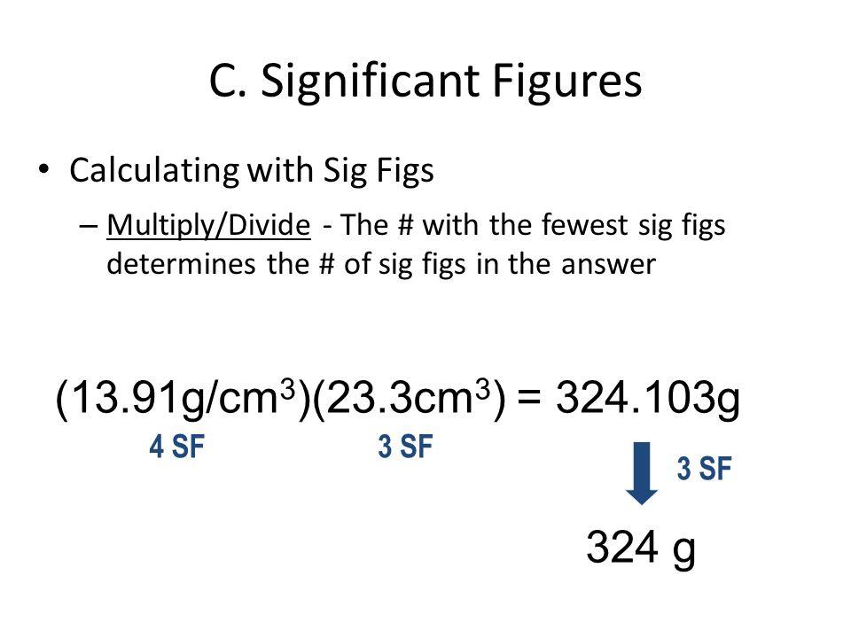 C. Significant Figures (13.91g/cm3)(23.3cm3) = 324.103g 324 g