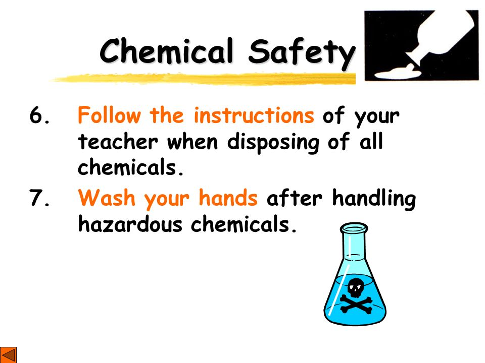 Chemical Safety 6. Follow the instructions of your teacher when disposing of all chemicals.