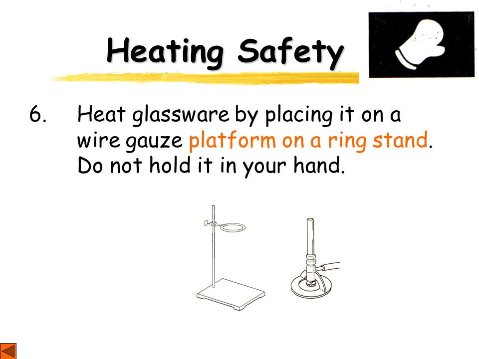 Heating Safety 6. Heat glassware by placing it on a wire gauze platform on a ring stand.