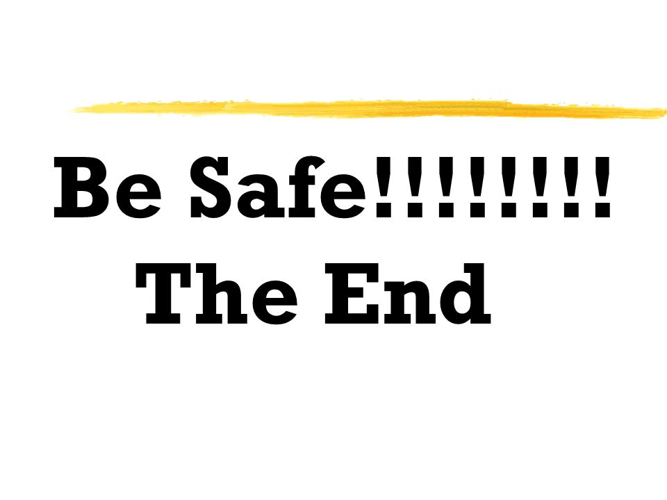 Be Safe!!!!!!!! The End