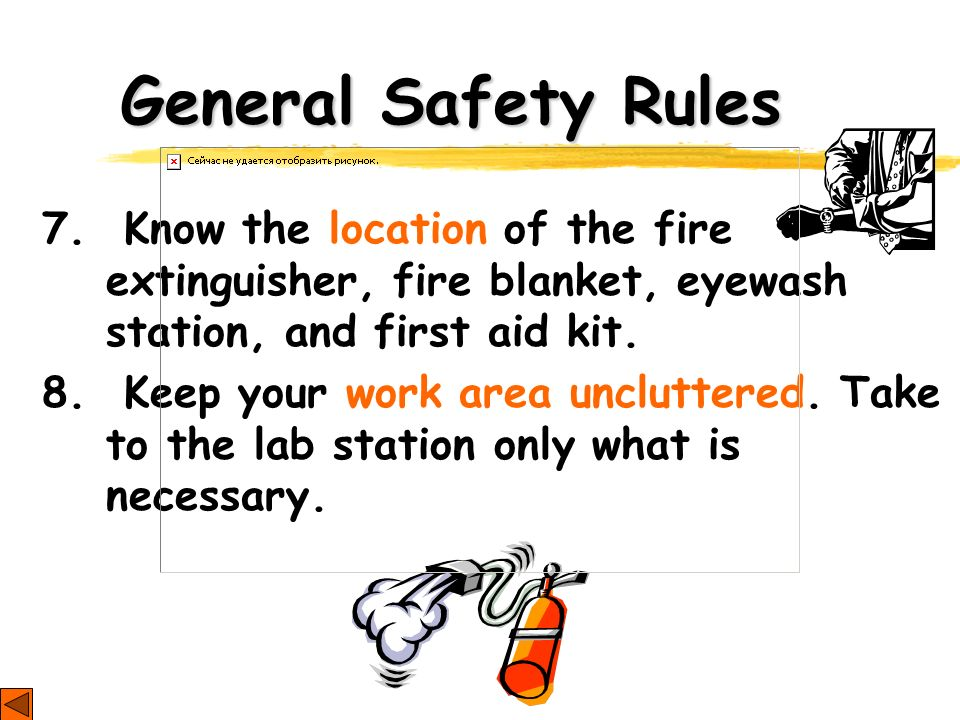 General Safety Rules 7. Know the location of the fire extinguisher, fire blanket, eyewash station, and first aid kit.