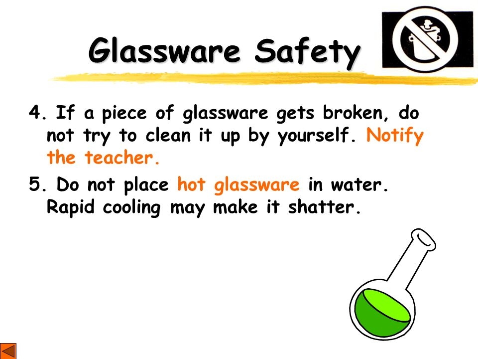Glassware Safety 4. If a piece of glassware gets broken, do not try to clean it up by yourself. Notify the teacher.
