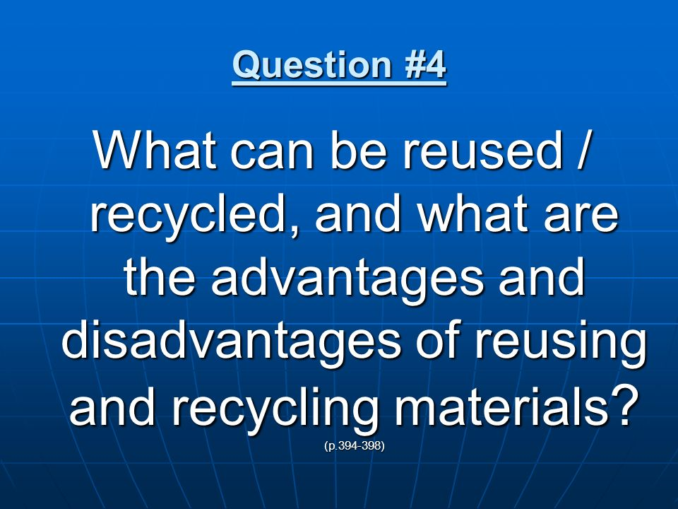 Question #4 What can be reused / recycled, and what are the advantages and disadvantages of reusing and recycling materials.