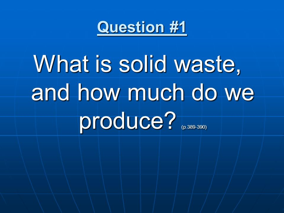 What is solid waste, and how much do we produce (p.389-390)