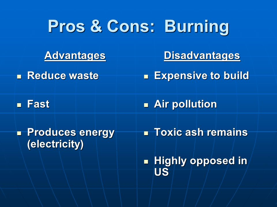 Pros & Cons: Burning Advantages Reduce waste Fast