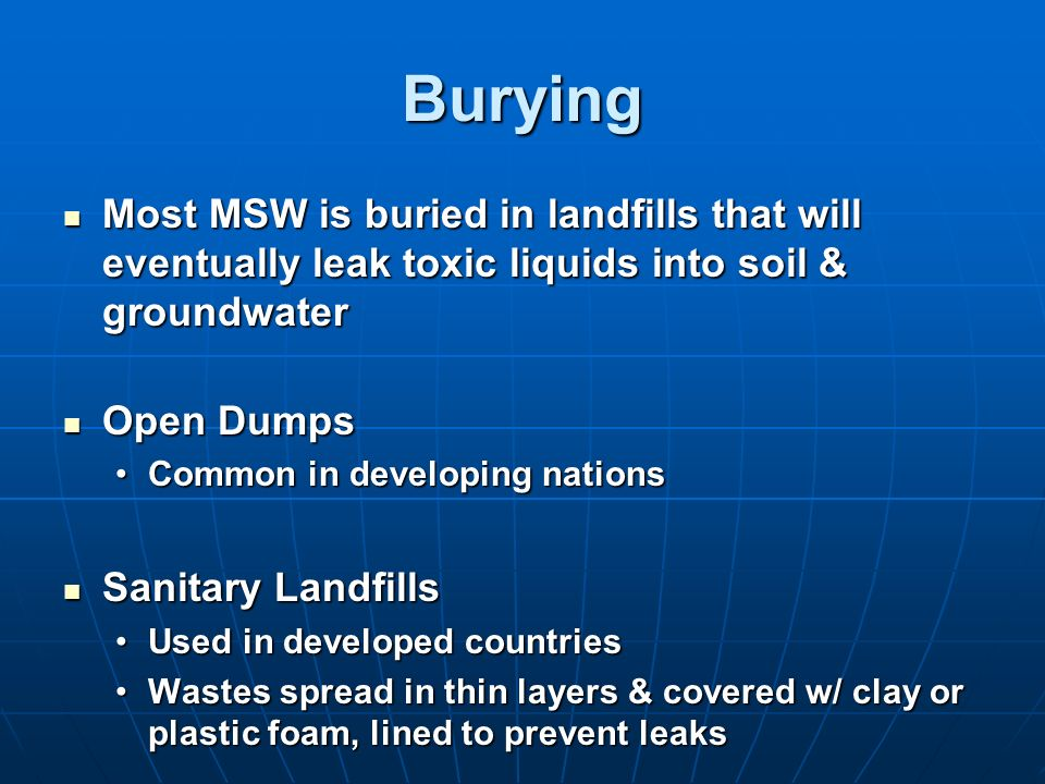 Burying Most MSW is buried in landfills that will eventually leak toxic liquids into soil & groundwater.