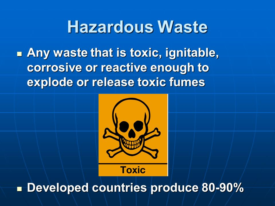 Hazardous Waste Any waste that is toxic, ignitable, corrosive or reactive enough to explode or release toxic fumes.