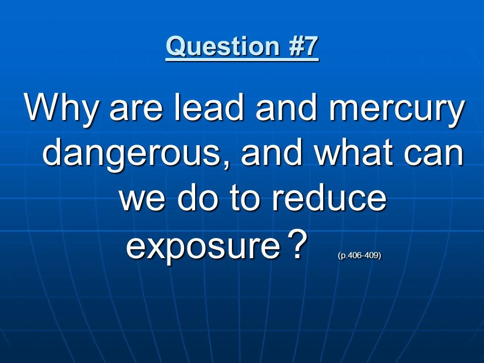 Question #7 Why are lead and mercury dangerous, and what can we do to reduce exposure .