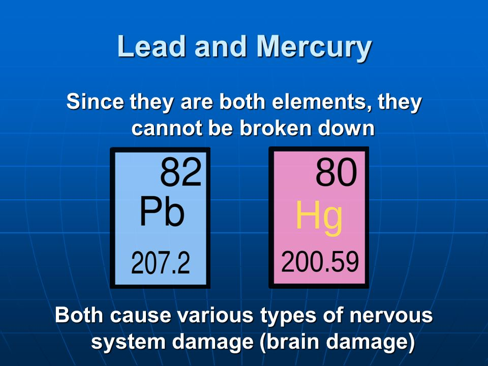 Lead and Mercury Since they are both elements, they cannot be broken down.