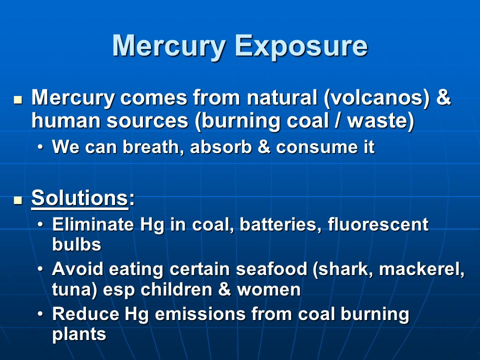 Mercury Exposure Mercury comes from natural (volcanos) & human sources (burning coal / waste) We can breath, absorb & consume it.