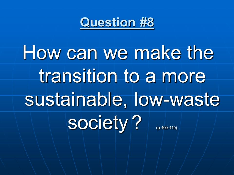 Question #8 How can we make the transition to a more sustainable, low-waste society (p.409-410)