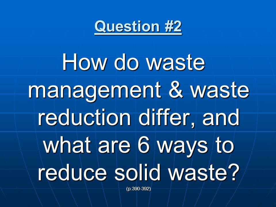 Question #2 How do waste management & waste reduction differ, and what are 6 ways to reduce solid waste.