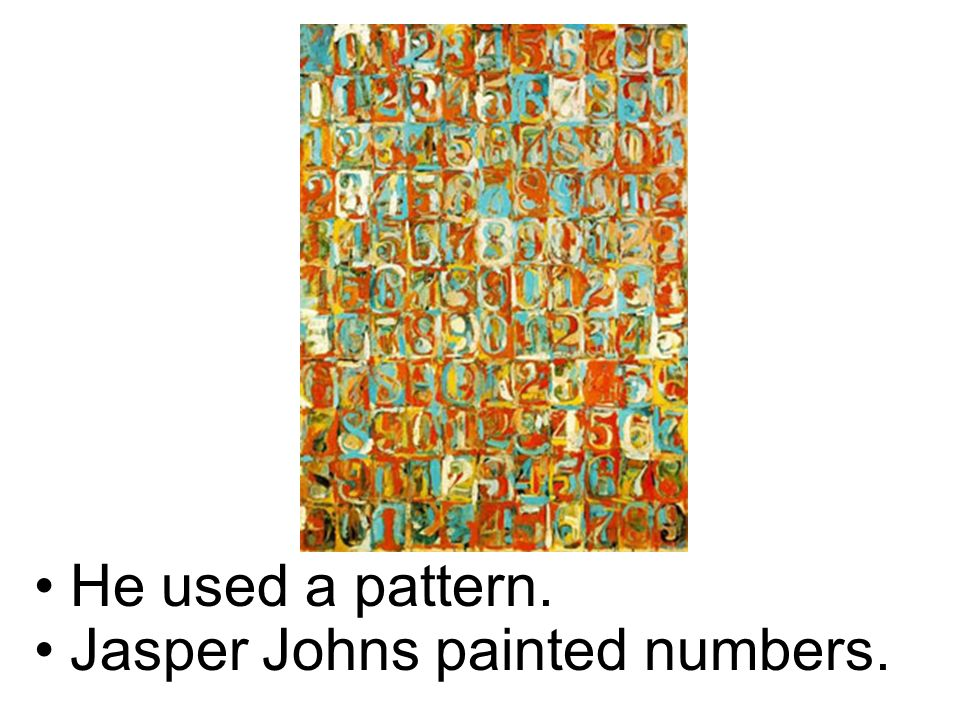 He used a pattern. Jasper Johns painted numbers.
