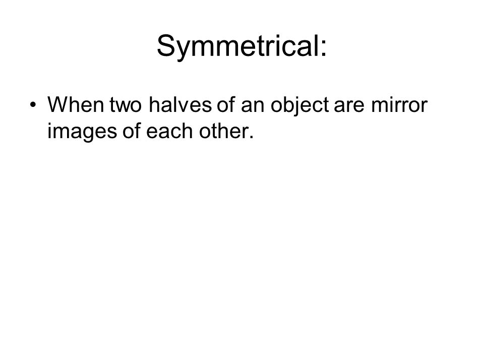 Symmetrical: When two halves of an object are mirror images of each other.