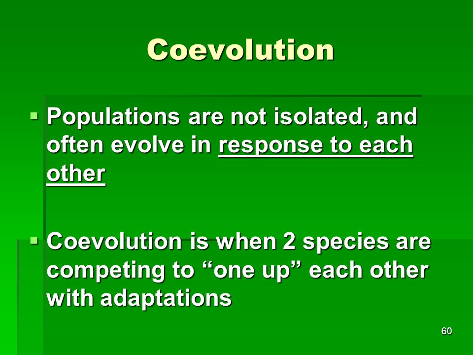 Coevolution Populations are not isolated, and often evolve in response to each other.