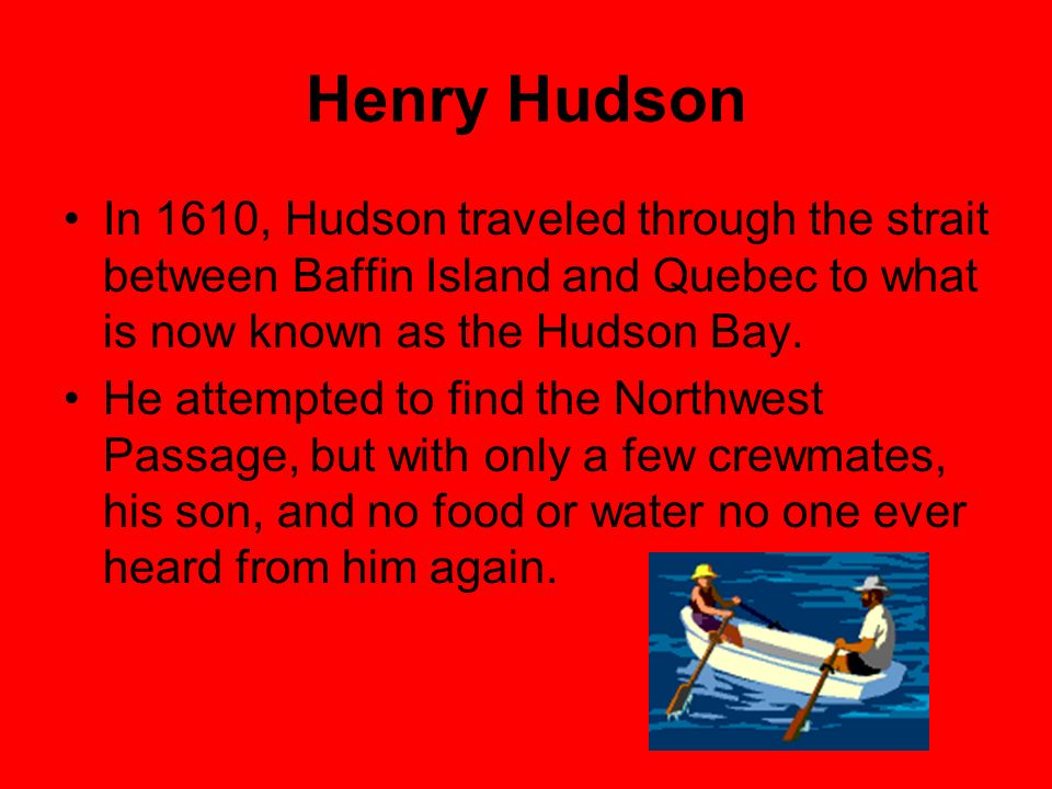 Henry Hudson In 1610, Hudson traveled through the strait between Baffin Island and Quebec to what is now known as the Hudson Bay.
