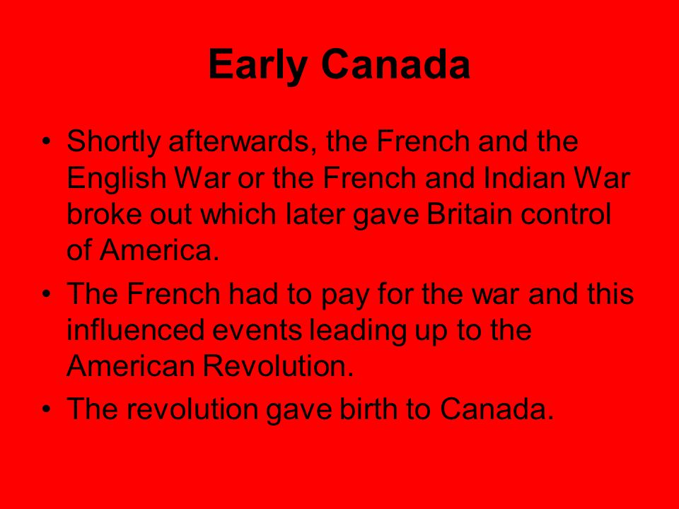 Early Canada Shortly afterwards, the French and the English War or the French and Indian War broke out which later gave Britain control of America.