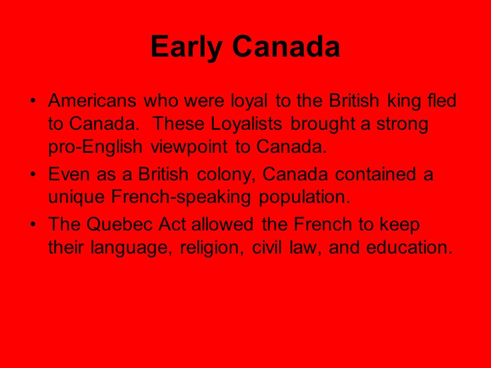 Early Canada Americans who were loyal to the British king fled to Canada. These Loyalists brought a strong pro-English viewpoint to Canada.