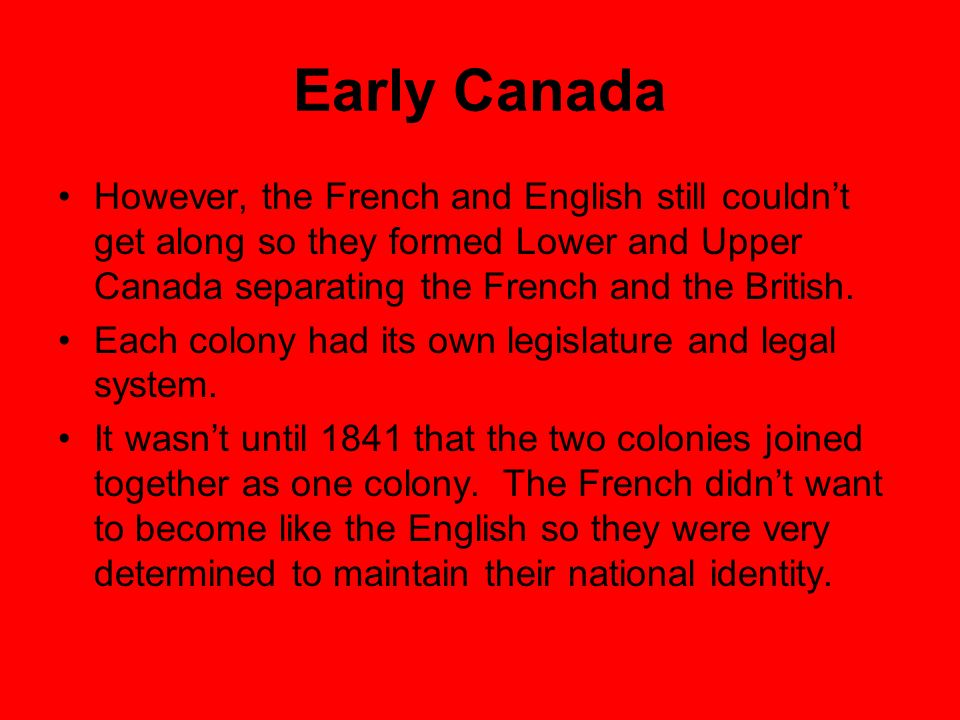 Early Canada However, the French and English still couldn't get along so they formed Lower and Upper Canada separating the French and the British.