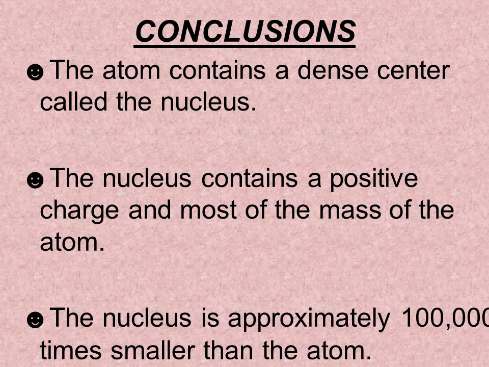 CONCLUSIONS The atom contains a dense center called the nucleus.