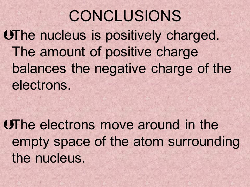 CONCLUSIONS The nucleus is positively charged. The amount of positive charge balances the negative charge of the electrons.