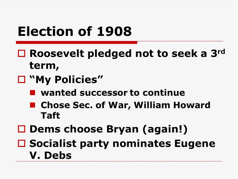 Election of 1908 Roosevelt pledged not to seek a 3rd term,