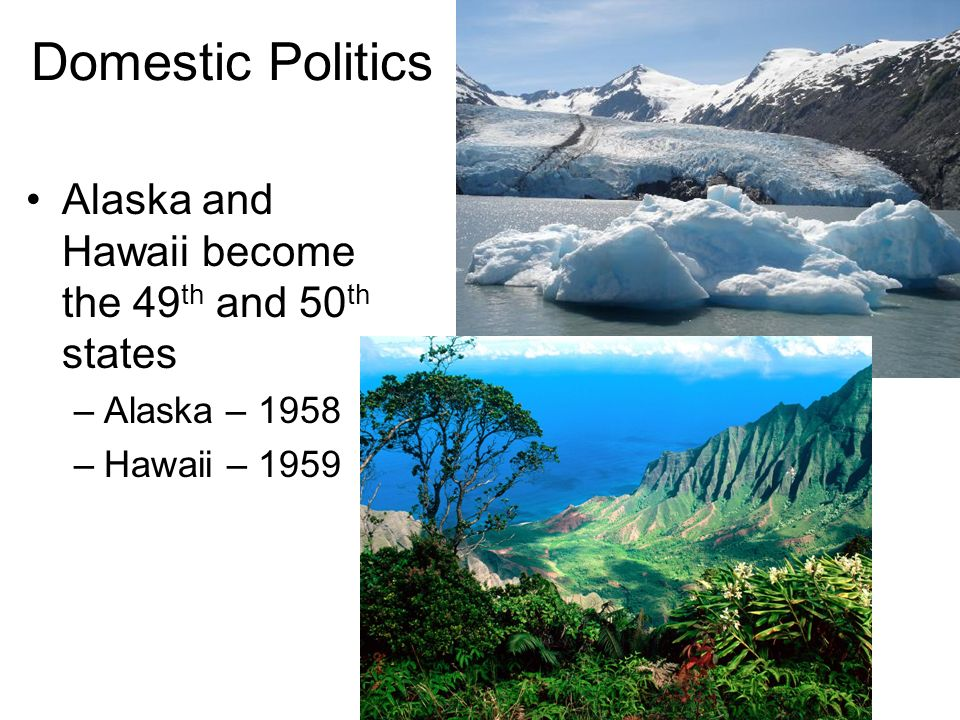 Domestic Politics Alaska and Hawaii become the 49th and 50th states