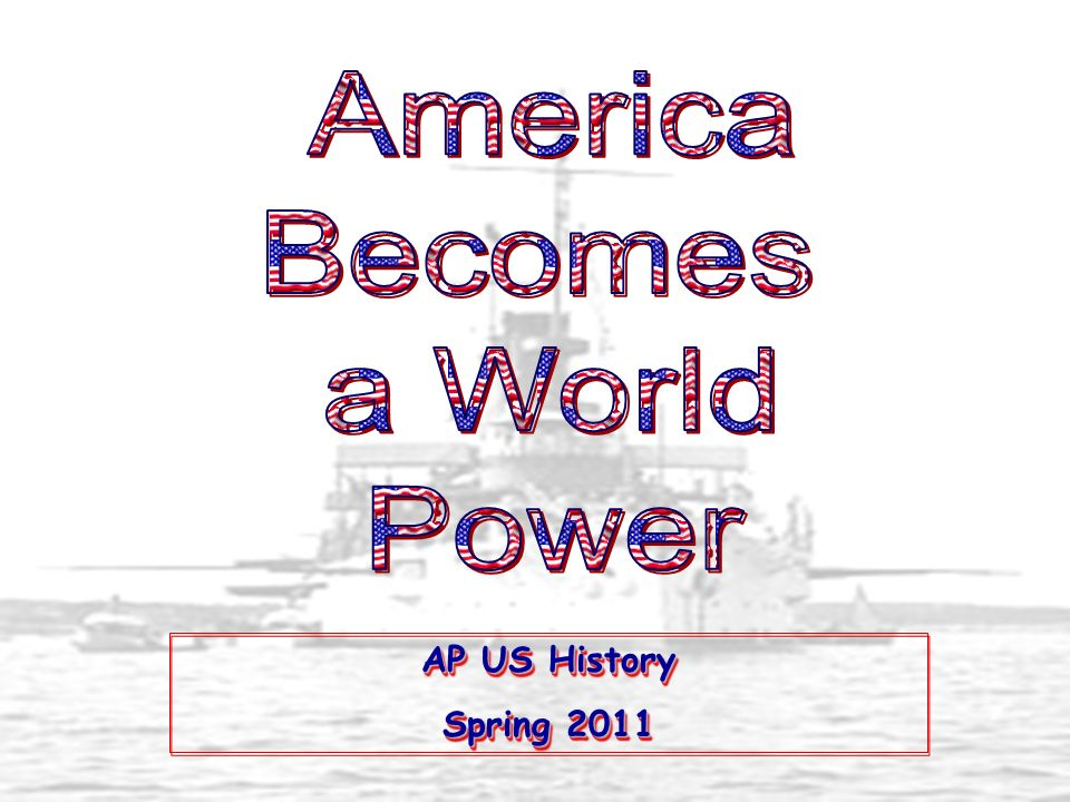 America Becomes a World Power AP US History Spring 2011