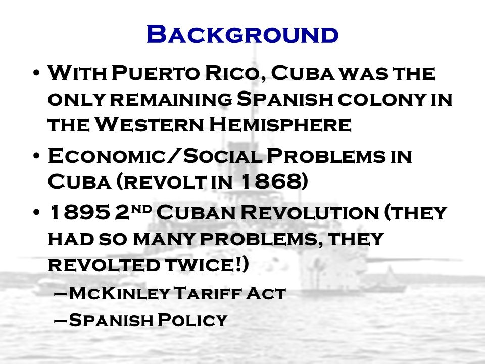 Background With Puerto Rico, Cuba was the only remaining Spanish colony in the Western Hemisphere. Economic/Social Problems in Cuba (revolt in 1868)