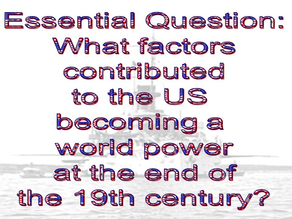 Essential Question: What factors. contributed. to the US. becoming a. world power. at the end of.
