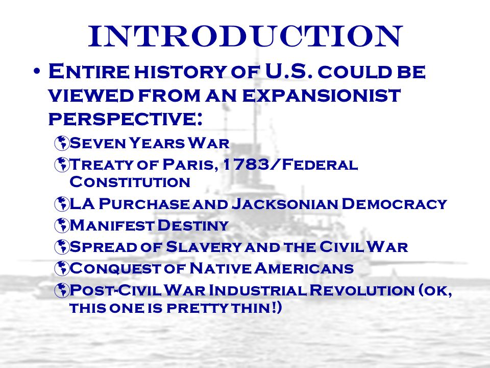 Introduction Entire history of U.S. could be viewed from an expansionist perspective: Seven Years War.
