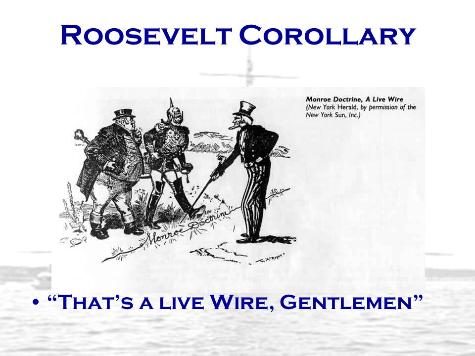 Roosevelt Corollary That's a live Wire, Gentlemen
